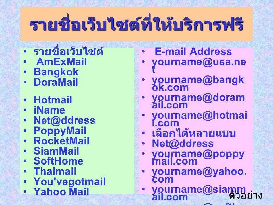 รายชื่อเว็บไซต์ที่ให้บริการฟรี รายชื่อเว็บไซต์ AmExMail Bangkok DoraMail Hotmail iName Net@ddress PoppyMail RocketMail SiamMail SoftHome Thaimail You vegotmail Yahoo Mail E-mail Address yourname@usa.ne t yourname@bangk ok.com yourname@doram ail.com yourname@hotmai l.com เลือกได้หลายแบบ Net@ddress yourname@poppy mail.com yourname@yahoo.