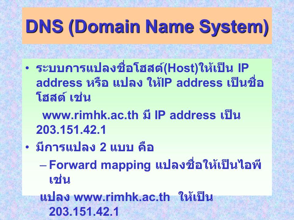 DNS (Domain Name System) ระบบการแปลงชื่อโฮสต์ (Host) ให้เป็น IP address หรือ แปลง ให้ IP address เป็นชื่อ โฮสต์ เช่น www.rimhk.ac.th มี IP address เป็น 203.151.42.1 มีการแปลง 2 แบบ คือ –Forward mapping แปลงชื่อให้เป็นไอพี เช่น แปลง www.rimhk.ac.th ให้เป็น 203.151.42.1 –Reverse mapping แปลงไอพีให้เป็นชื่อ เช่น แปลง 203.151.42.1 ให้เป็น www.rimhk.ac.th