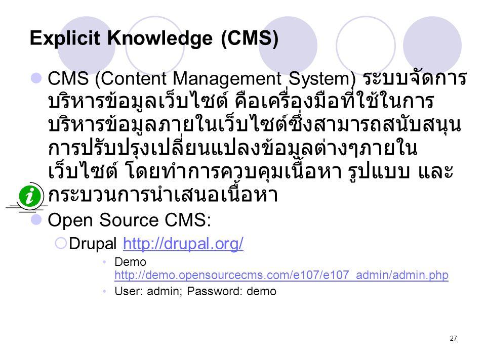 27 Explicit Knowledge (CMS) CMS (Content Management System) ระบบจัดการ บริหารข้อมูลเว็บไซต์ คือเครื่องมือที่ใช้ในการ บริหารข้อมูลภายในเว็บไซต์ซึ่งสามา