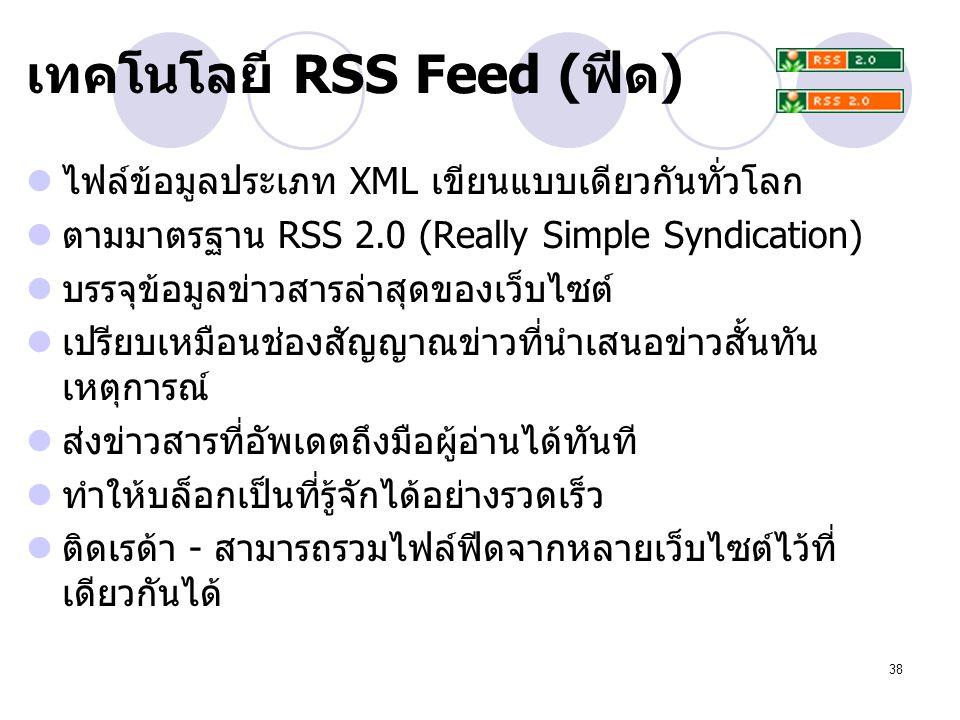 38 เทคโนโลยี RSS Feed (ฟีด) ไฟล์ข้อมูลประเภท XML เขียนแบบเดียวกันทั่วโลก ตามมาตรฐาน RSS 2.0 (Really Simple Syndication) บรรจุข้อมูลข่าวสารล่าสุดของเว็