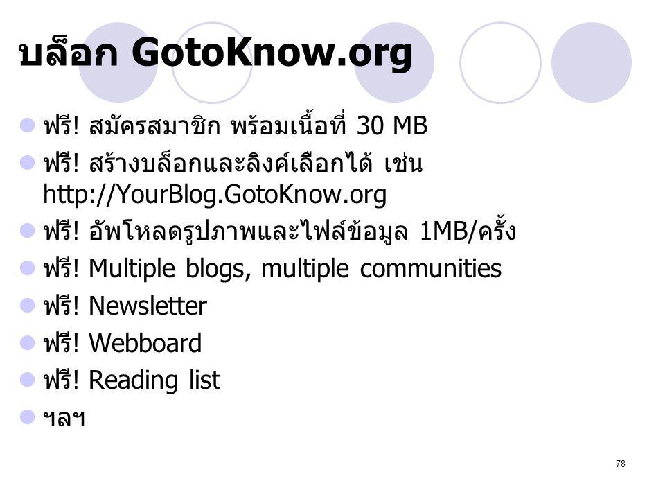 78 บล็อก GotoKnow.org ฟรี! สมัครสมาชิก พร้อมเนื้อที่ 30 MB ฟรี! สร้างบล็อกและลิงค์เลือกได้ เช่น http://YourBlog.GotoKnow.org ฟรี! อัพโหลดรูปภาพและไฟล์