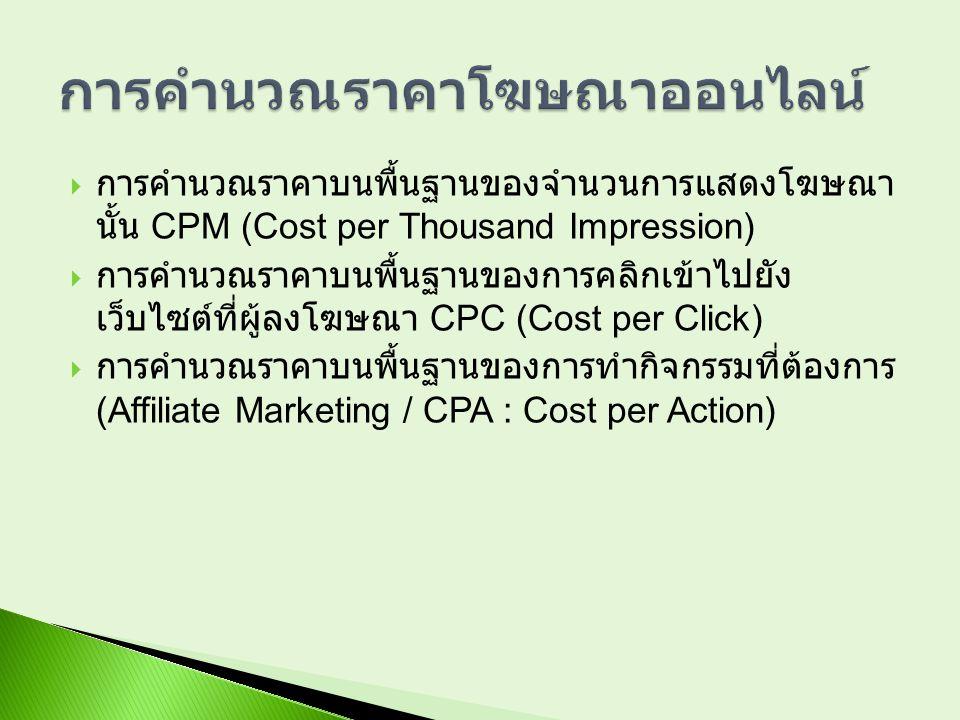  การคำนวณราคาบนพื้นฐานของจำนวนการแสดงโฆษณา นั้น CPM (Cost per Thousand Impression)  การคำนวณราคาบนพื้นฐานของการคลิกเข้าไปยัง เว็บไซต์ที่ผู้ลงโฆษณา C