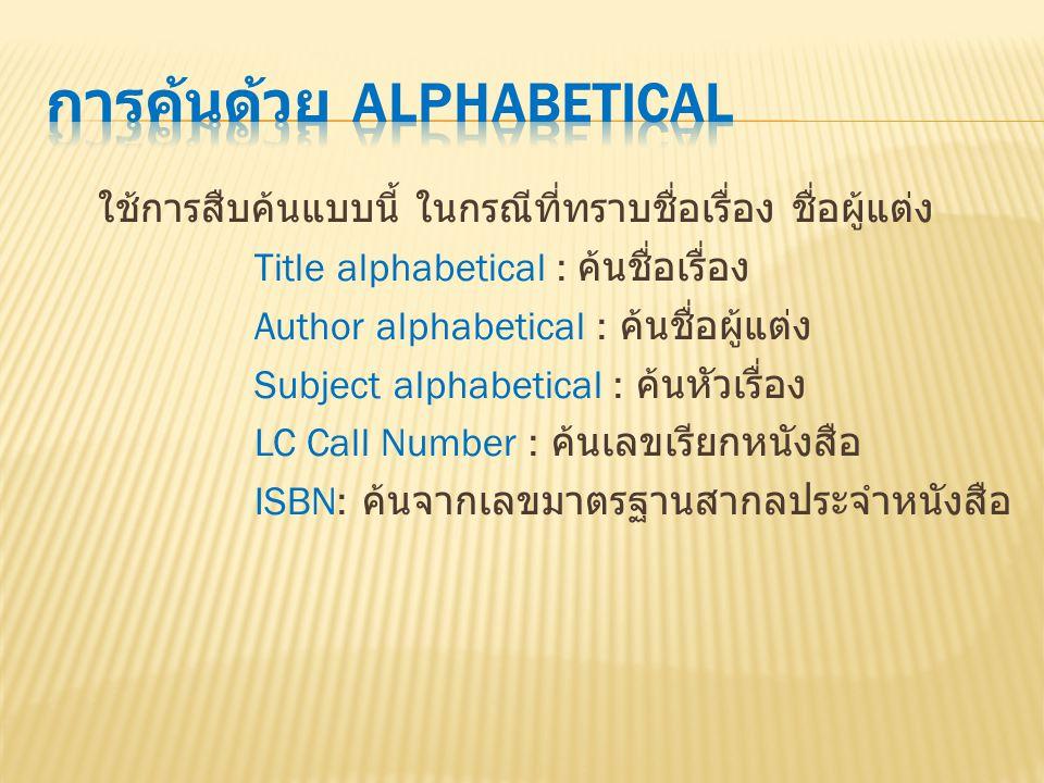 ใช้การสืบค้นแบบนี้ ในกรณีที่ทราบชื่อเรื่อง ชื่อผู้แต่ง Title alphabetical : ค้นชื่อเรื่อง Author alphabetical : ค้นชื่อผู้แต่ง Subject alphabetical :