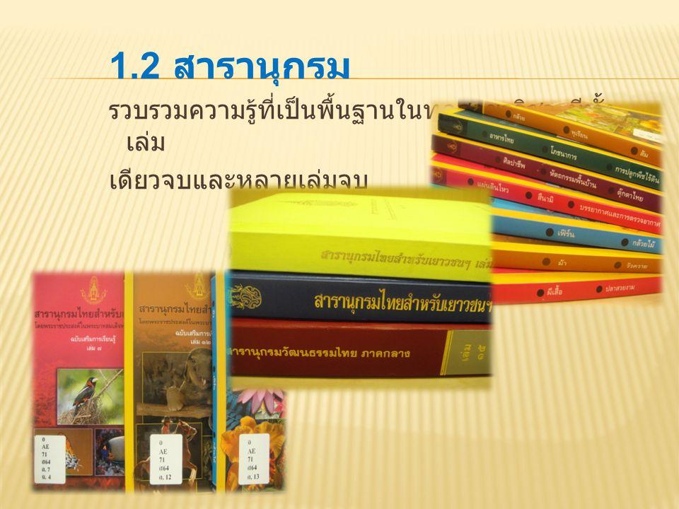 1.2 สารานุกรม รวบรวมความรู้ที่เป็นพื้นฐานในทุกสาขาวิชา มีทั้ง เล่ม เดียวจบและหลายเล่มจบ