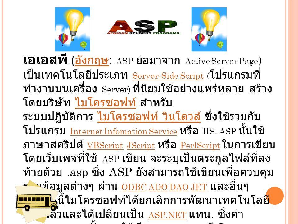 เอเอสพี ( อังกฤษ : ASP ย่อมาจาก Active Server Page ) อังกฤษ เป็นเทคโนโลยีประเภท Server-Side Script ( โปรแกรมที่ ทำงานบนเครื่อง Server) ที่นิยมใช้อย่างแพร่หลาย สร้าง โดยบริษัท ไมโครซอฟท์ สำหรับ ระบบปฏิบัติการ ไมโครซอฟท์ วินโดวส์ ซึ่งใช้ร่วมกับ โปรแกรม Internet Infomation Service หรือ IIS.