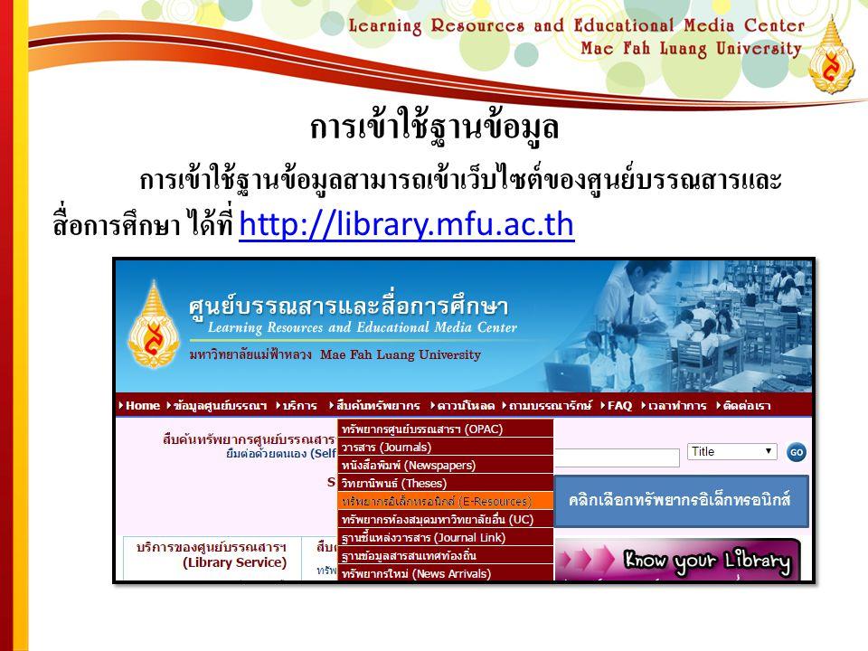 การเข้าใช้ฐานข้อมูล การเข้าใช้ฐานข้อมูลสามารถเข้าเว็บไซต์ของศูนย์บรรณสารและ สื่อการศึกษา ได้ที่ http://library.mfu.ac.th http://library.mfu.ac.th คลิกเลือกทรัพยากรอิเล็กทรอนิกส์