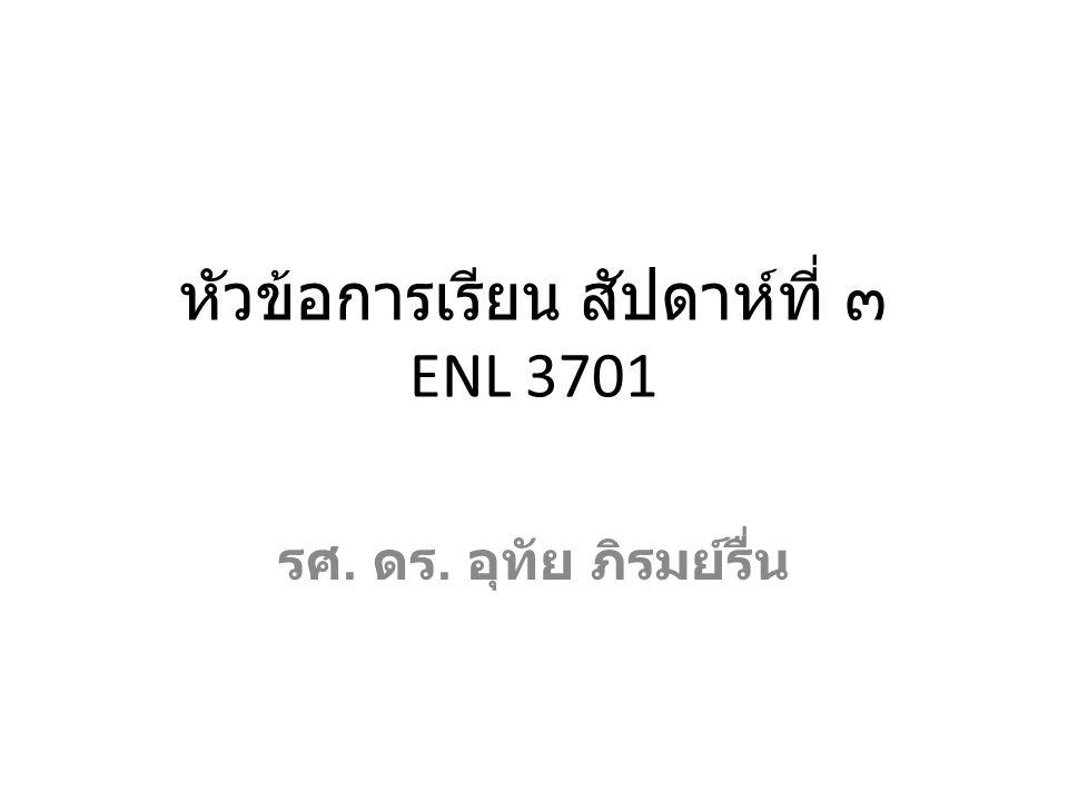 หัวข้อการเรียน สัปดาห์ที่ ๓ ENL 3701 รศ. ดร. อุทัย ภิรมย์รื่น
