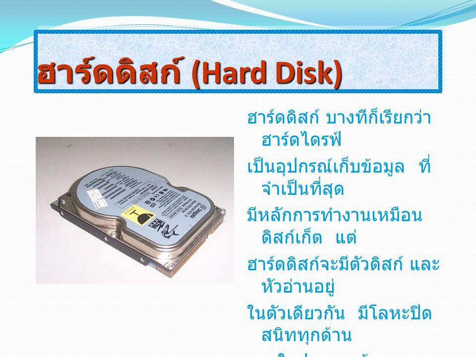 ฮาร์ดดิสก์ (Hard Disk) ฮาร์ดดิสก์ บางทีก็เรียกว่า ฮาร์ดไดรฟ์ เป็นอุปกรณ์เก็บข้อมูล ที่ จำเป็นที่สุด มีหลักการทำงานเหมือน ดิสก์เก็ต แต่ ฮาร์ดดิสก์จะมีต