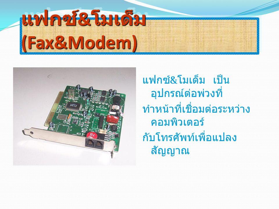 แฟกซ์ & โมเด็ม (Fax&Modem) แฟกซ์ & โมเด็ม เป็น อุปกรณ์ต่อพ่วงที่ ทำหน้าที่เชื่อมต่อระหว่าง คอมพิวเตอร์ กับโทรศัพท์เพื่อแปลง สัญญาณ
