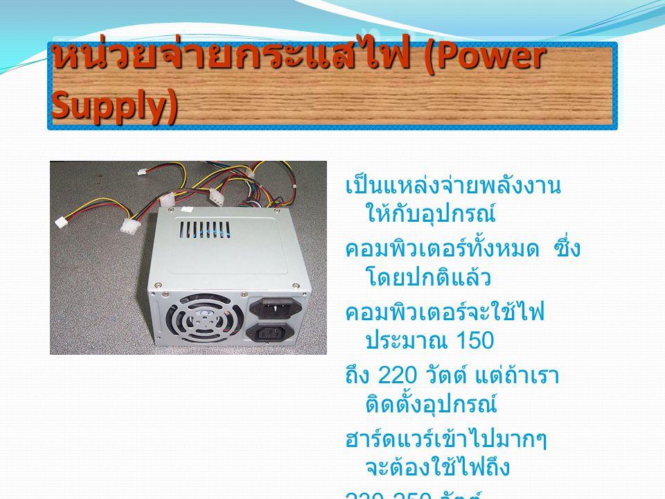 หน่วยจ่ายกระแสไฟ (Power Supply) เป็นแหล่งจ่ายพลังงาน ให้กับอุปกรณ์ คอมพิวเตอร์ทั้งหมด ซึ่ง โดยปกติแล้ว คอมพิวเตอร์จะใช้ไฟ ประมาณ 150 ถึง 220 วัตต์ แต่