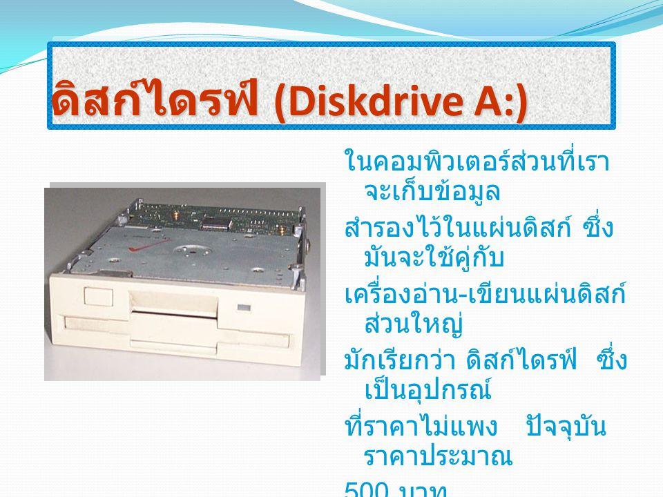 ดิสก์ไดรฟ์ (Diskdrive A:) ในคอมพิวเตอร์ส่วนที่เรา จะเก็บข้อมูล สำรองไว้ในแผ่นดิสก์ ซึ่ง มันจะใช้คู่กับ เครื่องอ่าน - เขียนแผ่นดิสก์ ส่วนใหญ่ มักเรียกว