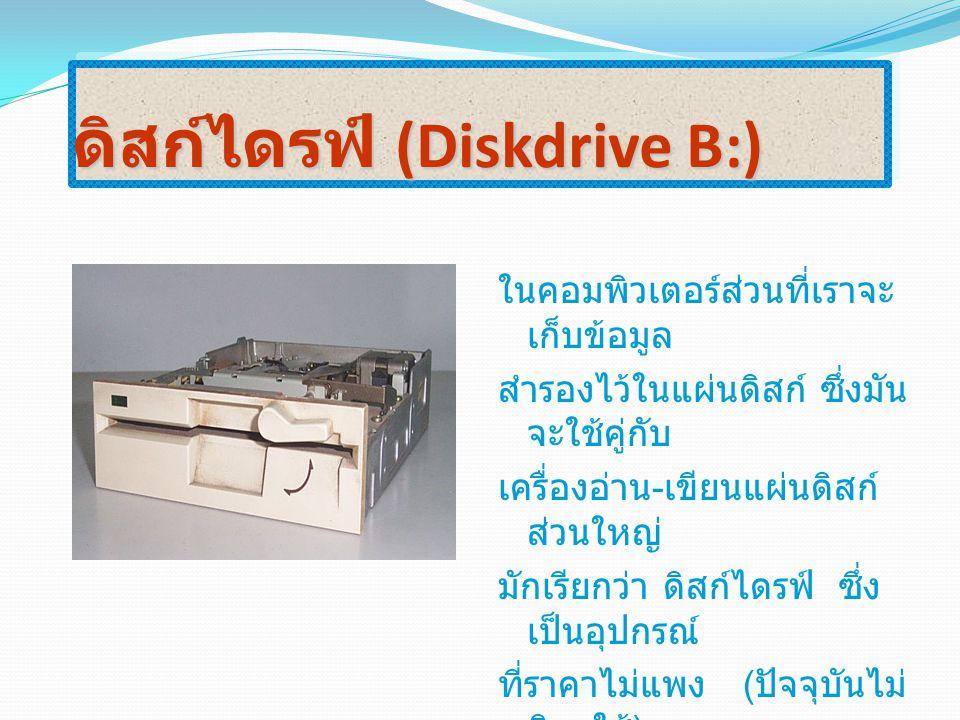 ดิสก์ไดรฟ์ (Diskdrive B:) ในคอมพิวเตอร์ส่วนที่เราจะ เก็บข้อมูล สำรองไว้ในแผ่นดิสก์ ซึ่งมัน จะใช้คู่กับ เครื่องอ่าน - เขียนแผ่นดิสก์ ส่วนใหญ่ มักเรียกว
