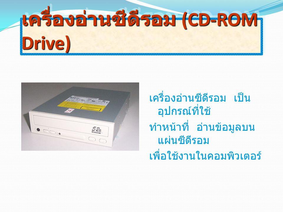 เครื่องอ่านซีดีรอม (CD-ROM Drive) เครื่องอ่านซีดีรอม เป็น อุปกรณ์ที่ใช้ ทำหน้าที่ อ่านข้อมูลบน แผ่นซีดีรอม เพื่อใช้งานในคอมพิวเตอร์
