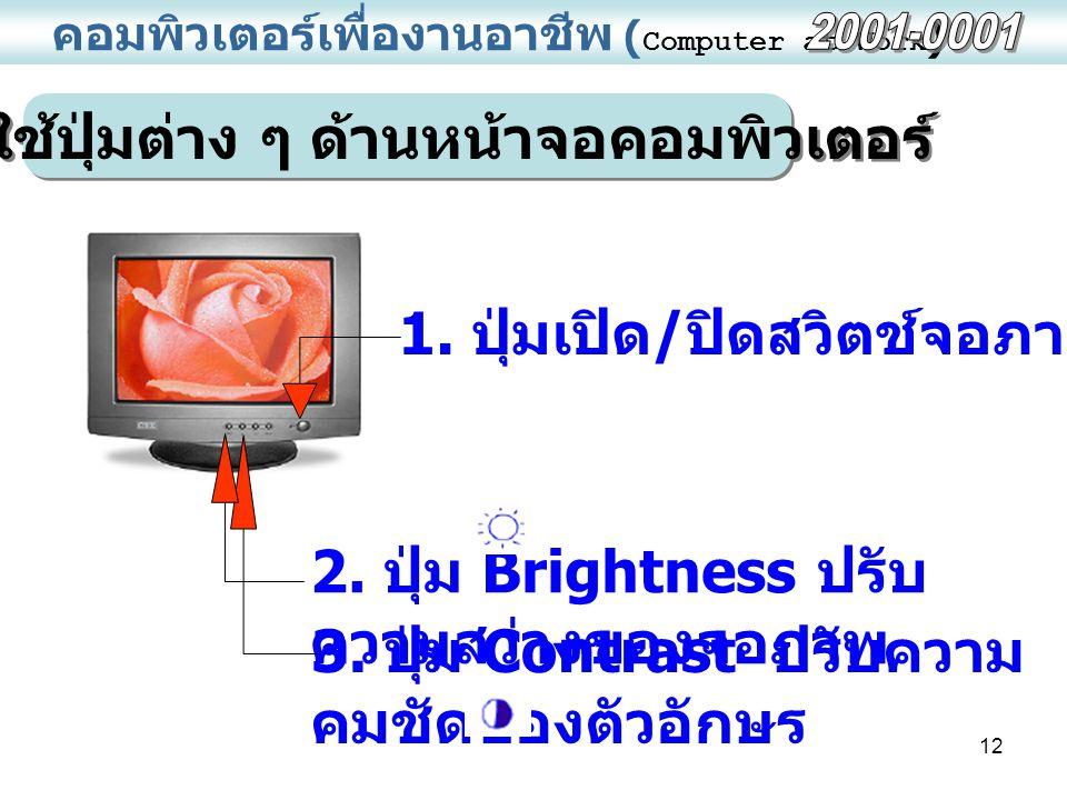 12 คอมพิวเตอร์เพื่องานอาชีพ ( Computer at Work ) การใช้ปุ่มต่าง ๆ ด้านหน้าจอคอมพิวเตอร์ 1. ปุ่มเปิด / ปิดสวิตช์จอภาพ 2. ปุ่ม Brightness ปรับ ความสว่าง