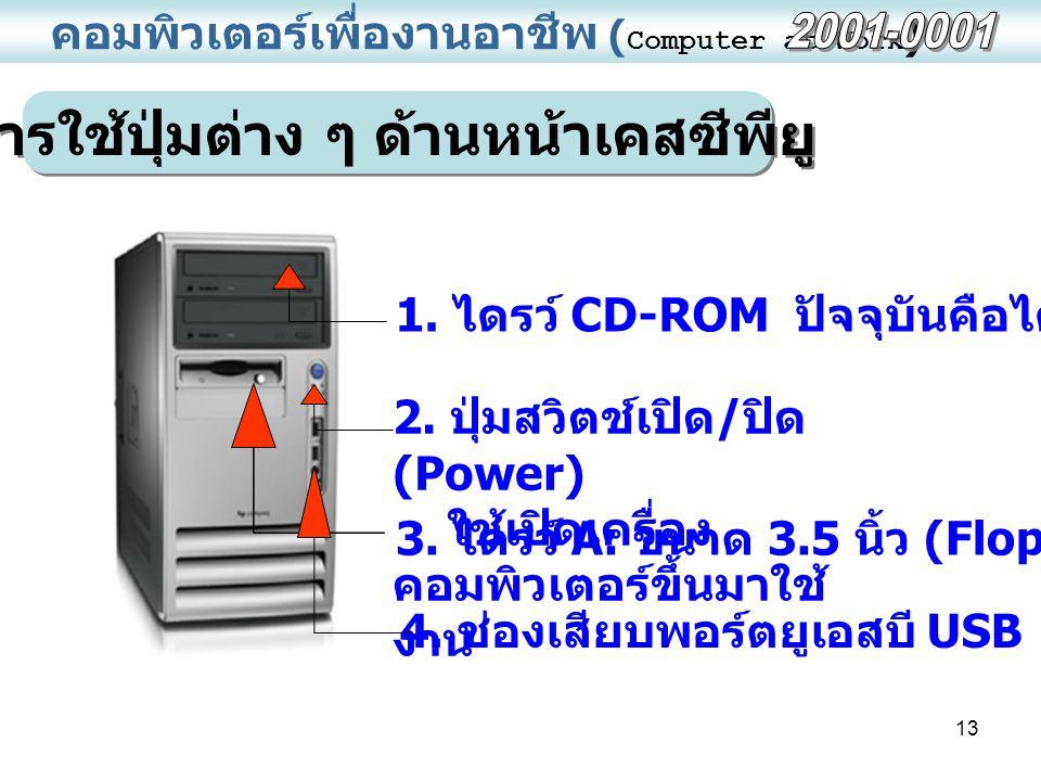 13 คอมพิวเตอร์เพื่องานอาชีพ ( Computer at Work ) การใช้ปุ่มต่าง ๆ ด้านหน้าเคสซีพียู 1. ไดรว์ CD-ROM ปัจจุบันคือไดรว์ E: 2. ปุ่มสวิตช์เปิด / ปิด (Power