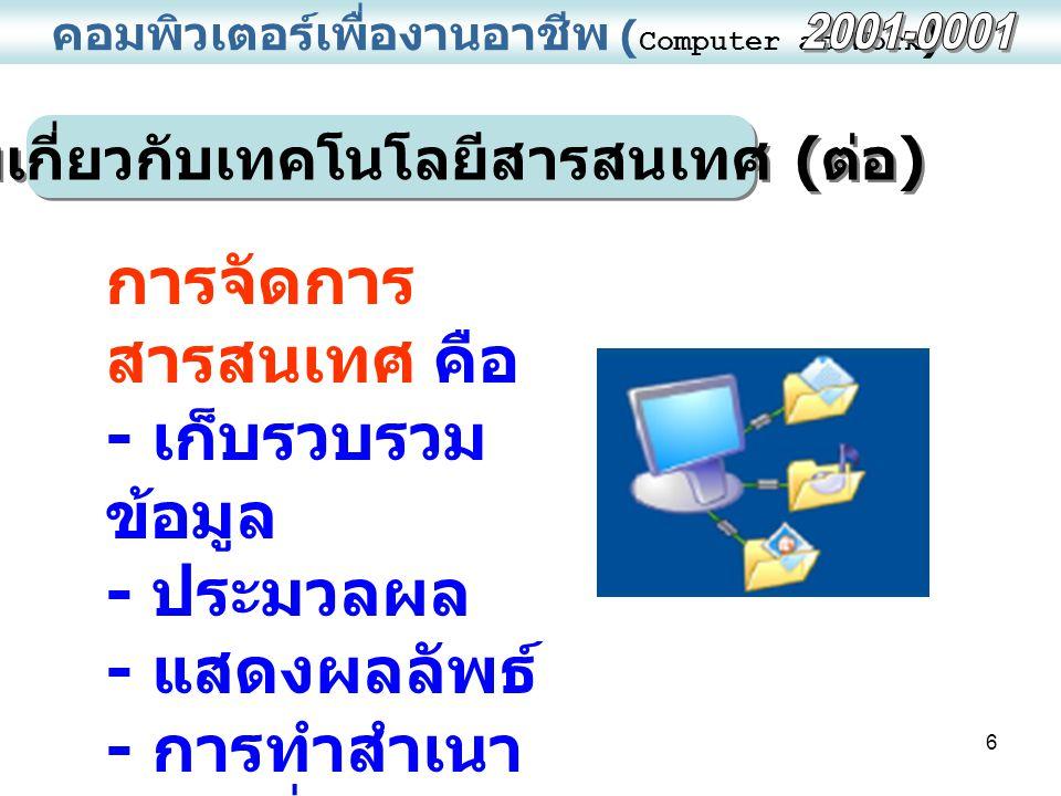 7 คอมพิวเตอร์เพื่องานอาชีพ ( Computer at Work ) ความหมายของเทคโนโลยีสารสนเทศ คือเทคโนโลยีที่ใช้จัดการ สารสนเทศ ตั้งแต่การรวบรวม การจัดเก็บข้อมูล การประมวลผล การพิมพ์ การสร้างรายงาน การ สื่อสารข้อมูล การนำเสนอ สารสนเทศในรูปแบบต่าง ๆ ประกอบด้วยคอมพิวเตอร์ โทรคมนาคมและบุคลากร รวมถึง เทคโนโลยีที่ทำให้เกิดระบบการ ให้บริการ การใช้ และการดูแล ข้อมูลด้วย