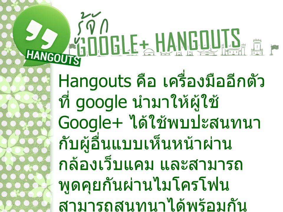 Hangouts คือ เครื่องมืออีกตัว ที่ google นำมาให้ผู้ใช้ Google+ ได้ใช้พบปะสนทนา กับผู้อื่นแบบเห็นหน้าผ่าน กล้องเว็บแคม และสามารถ พูดคุยกันผ่านไมโครโฟน