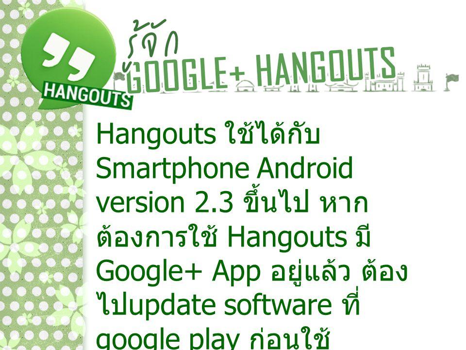 Hangouts ใช้ได้กับ Smartphone Android version 2.3 ขึ้นไป หาก ต้องการใช้ Hangouts มี Google+ App อยู่แล้ว ต้อง ไป update software ที่ google play ก่อนใ
