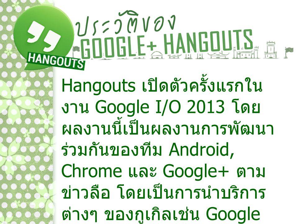 Hangouts เปิดตัวครั้งแรกใน งาน Google I/O 2013 โดย ผลงานนี้เป็นผลงานการพัฒนา ร่วมกันของทีม Android, Chrome และ Google+ ตาม ข่าวลือ โดยเป็นการนำบริการ
