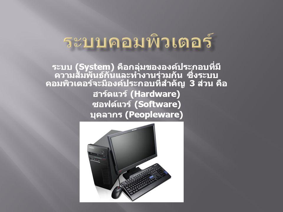 ระบบ (System) คือกลุ่มขององค์ประกอบที่มี ความสัมพันธ์กันและทำงานร่วมกัน ซึ่งระบบ คอมพิวเตอร์จะมีองค์ประกอบที่สำคัญ 3 ส่วน คือ ฮาร์ดแวร์ (Hardware) ซอฟต์แวร์ (Software) บุคลากร (Peopleware)