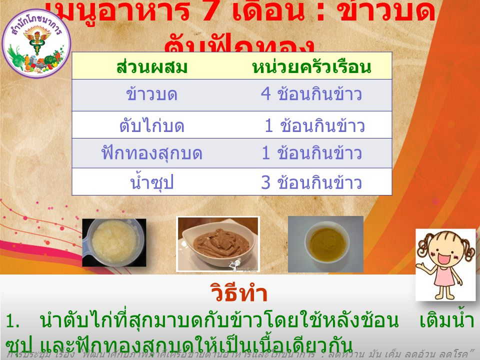 เมนูอาหาร 7 เดือน : ข้าวบด ตับฟักทอง ส่วนผสมหน่วยครัวเรือน ข้าวบด 4 ช้อนกินข้าว ตับไก่บด 1 ช้อนกินข้าว ฟักทองสุกบด 1 ช้อนกินข้าว น้ำซุป 3 ช้อนกินข้าว วิธีทำ 1.