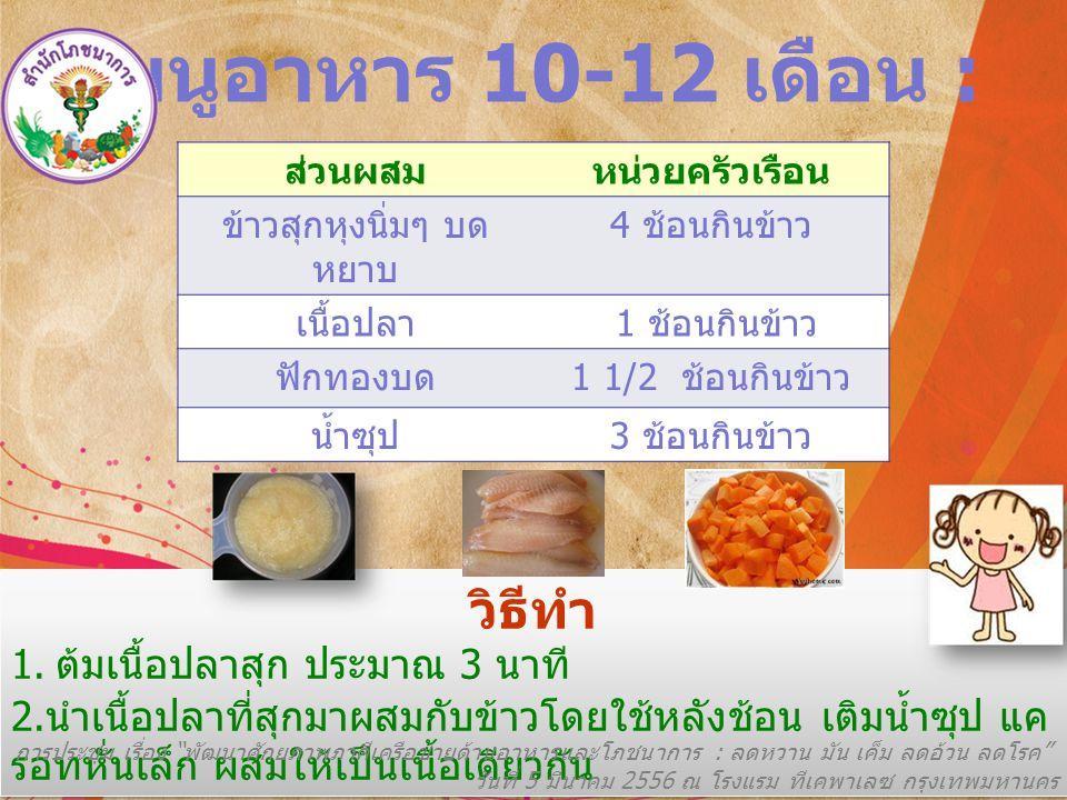 เมนูอาหาร 10-12 เดือน : ส่วนผสมหน่วยครัวเรือน ข้าวสุกหุงนิ่มๆ บด หยาบ 4 ช้อนกินข้าว เนื้อปลา 1 ช้อนกินข้าว ฟักทองบด 1 1/2 ช้อนกินข้าว น้ำซุป 3 ช้อนกินข้าว วิธีทำ 1.