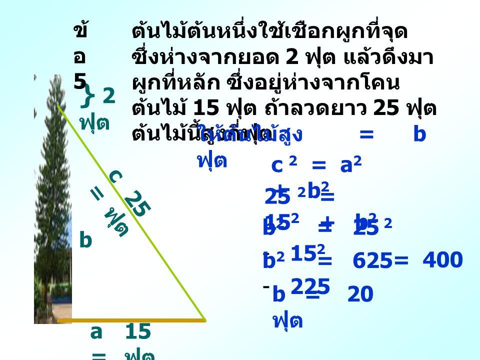 b } 2 ฟุต 15 ฟุต a=a= 25 ฟุต c=c= c 2 = a 2 + b 2 ต้นไม้ต้นหนึ่งใช้เชือกผูกที่จุด ซึ่งห่างจากยอด 2 ฟุต แล้วดึงมา ผูกที่หลัก ซึ่งอยู่ห่างจากโคน ต้นไม้ 15 ฟุต ถ้าลวดยาว 25 ฟุต ต้นไม้นี้สูงกี่ฟุต 25 2 = 15 2 + b 2 b 2 = 25 2 - 15 2 b 2 = 625 - 225 = 400 b = 20 ฟุต ให้ต้นไม้สูง = b ฟุต ข้ อ 5