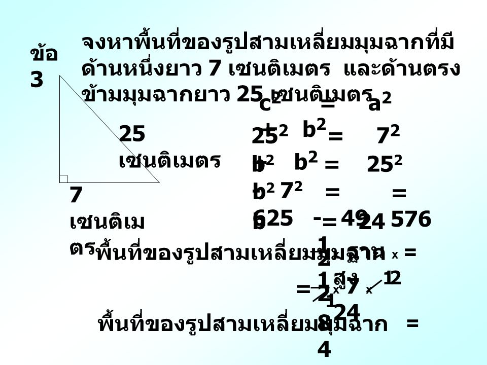 ข้อ 3 จงหาพื้นที่ของรูปสามเหลี่ยมมุมฉากที่มี ด้านหนึ่งยาว 7 เซนติเมตร และด้านตรง ข้ามมุมฉากยาว 25 เซนติเมตร 7 เซนติเม ตร 25 เซนติเมตร c 2 = a 2 + b 2 25 2 = 7 2 + b 2 b 2 = 25 2 - 7 2 b 2 = 625 - 49 b = 24 = 576 พื้นที่ของรูปสามเหลี่ยมมุมฉาก = x ฐาน x สูง 1 2 x 7 x 24 1 2 = 8484 พื้นที่ของรูปสามเหลี่ยมมุมฉาก = 1 1 2