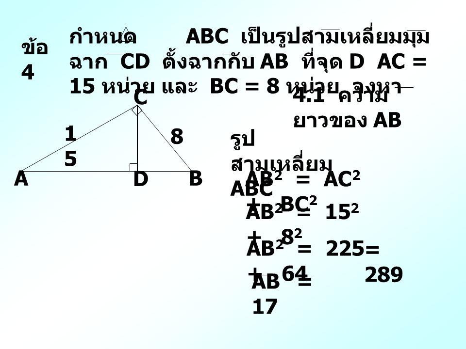 ข้อ 4 กำหนด ABC เป็นรูปสามเหลี่ยมมุม ฉาก CD ตั้งฉากกับ AB ที่จุด D AC = 15 หน่วย และ BC = 8 หน่วย จงหา 4.1 ความ ยาวของ AB 1515 8 A C B D รูป สามเหลี่ยม ABC AB 2 = AC 2 + BC 2 AB 2 = 15 2 + 8 2 AB 2 = 225 + 64 = 289 AB = 17
