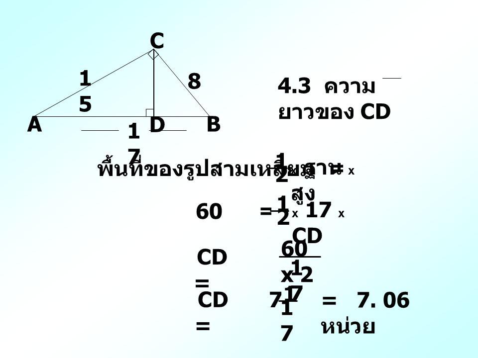 A C B D 1515 8 1717 4.3 ความ ยาวของ CD พื้นที่ของรูปสามเหลี่ยม = x ฐาน x สูง 1 2 60 = x 17 x CD 1 2 CD = 60 x 2 1717 7 1 1717 CD = = 7. 06 หน่วย