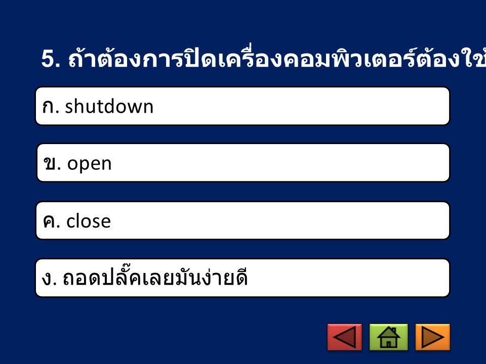 5. ถ้าต้องการปิดเครื่องคอมพิวเตอร์ต้องใช้คำสั่งใด ก. shutdown ข. open ค. close ง. ถอดปลั๊คเลยมันง่ายดี