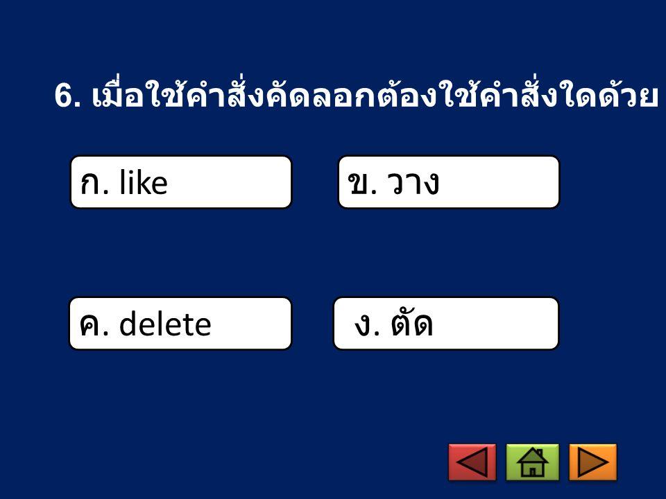 6. เมื่อใช้คำสั่งคัดลอกต้องใช้คำสั่งใดด้วย ก. like ข. วาง ค. delete ง. ตัด