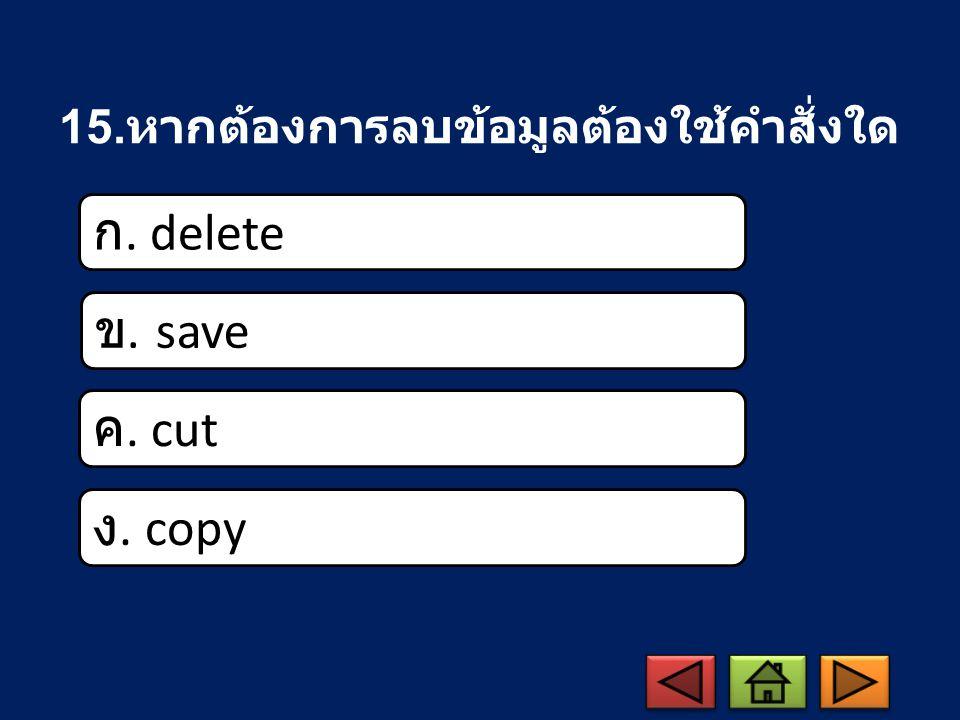 15. หากต้องการลบข้อมูลต้องใช้คำสั่งใด ก. delete ข. save ค. cut ง. copy