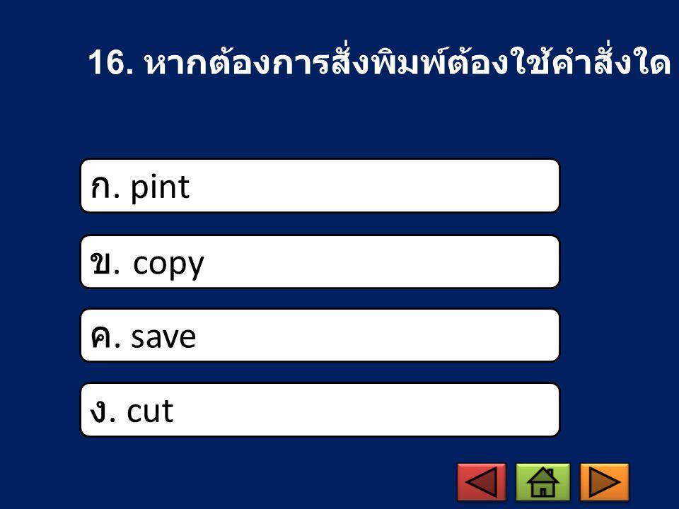 16. หากต้องการสั่งพิมพ์ต้องใช้คำสั่งใด ก. pint ข. copy ค. save ง. cut