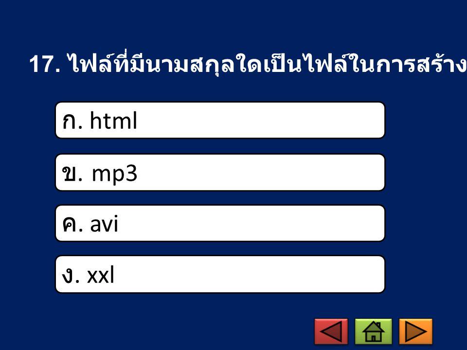 17. ไฟล์ที่มีนามสกุลใดเป็นไฟล์ในการสร้างเว็บเพจ ก. html ข. mp3 ค. avi ง. xxl
