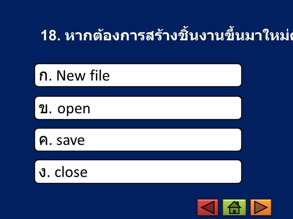 18. หากต้องการสร้างชิ้นงานขึ้นมาใหม่ควรใช้คำสั่งใด ก. New file ข. open ค. save ง. close