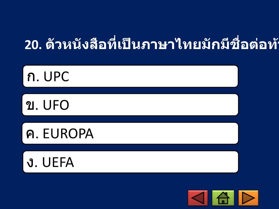 ก. UPC ข. UFO ค. EUROPA ง. UEFA 20. ตัวหนังสือที่เป็นภาษาไทยมักมีชื่อต่อท้ายว่าอะไร