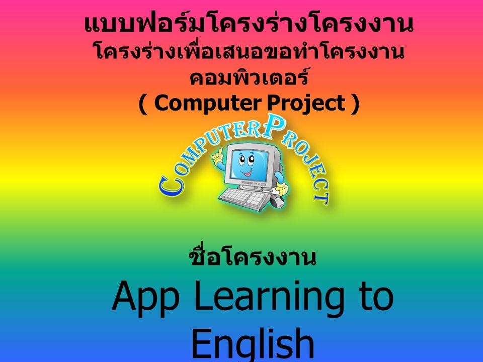 แบบฟอร์มโครงร่างโครงงาน โครงร่างเพื่อเสนอขอทำโครงงาน คอมพิวเตอร์ ( Computer Project ) ชื่อโครงงาน App Learning to English