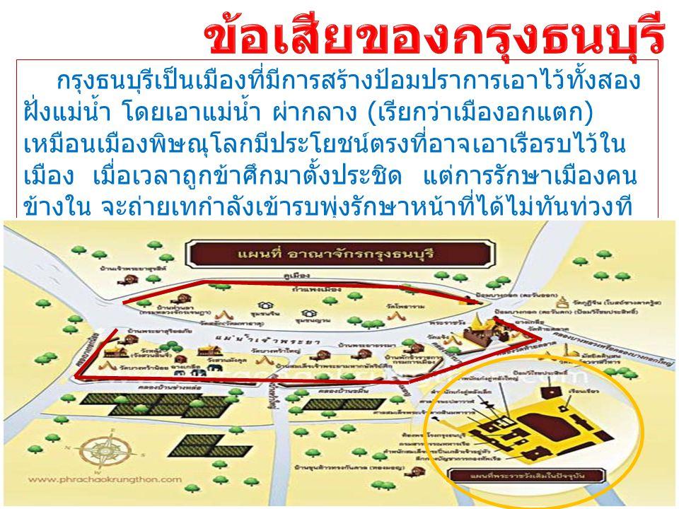 กรุงธนบุรีเป็นเมืองที่มีการสร้างป้อมปราการเอาไว้ทั้งสอง ฝั่งแม่น้ำ โดยเอาแม่น้ำ ผ่ากลาง ( เรียกว่าเมืองอกแตก ) เหมือนเมืองพิษณุโลกมีประโยชน์ตรงที่อาจเ