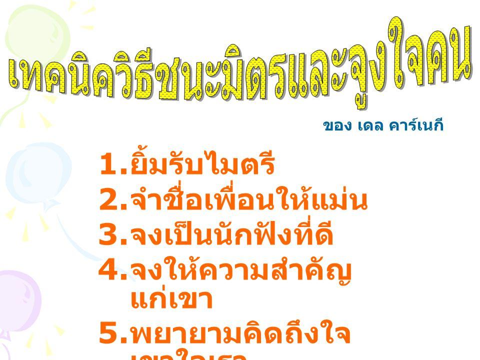 1. ยิ้มรับไมตรี 2. จำชื่อเพื่อนให้แม่น 3. จงเป็นนักฟังที่ดี 4. จงให้ความสำคัญ แก่เขา 5. พยายามคิดถึงใจ เขาใจเรา ของ เดล คาร์เนกี