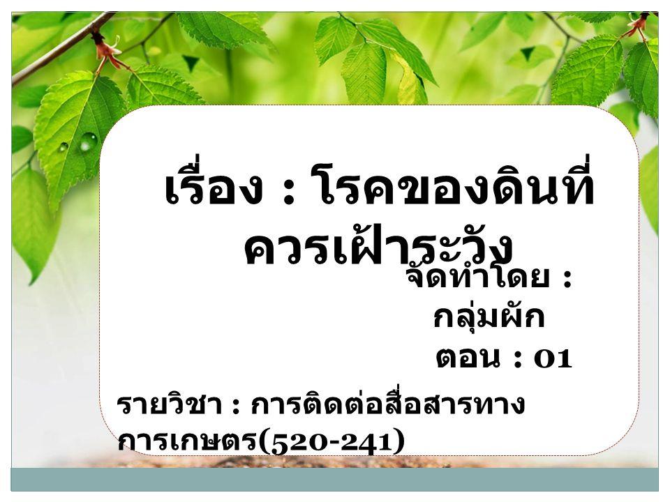 เรื่อง : โรคของดินที่ ควรเฝ้าระวัง จัดทำโดย : กลุ่มผัก ตอน : 01 รายวิชา : การติดต่อสื่อสารทาง การเกษตร (520-241)