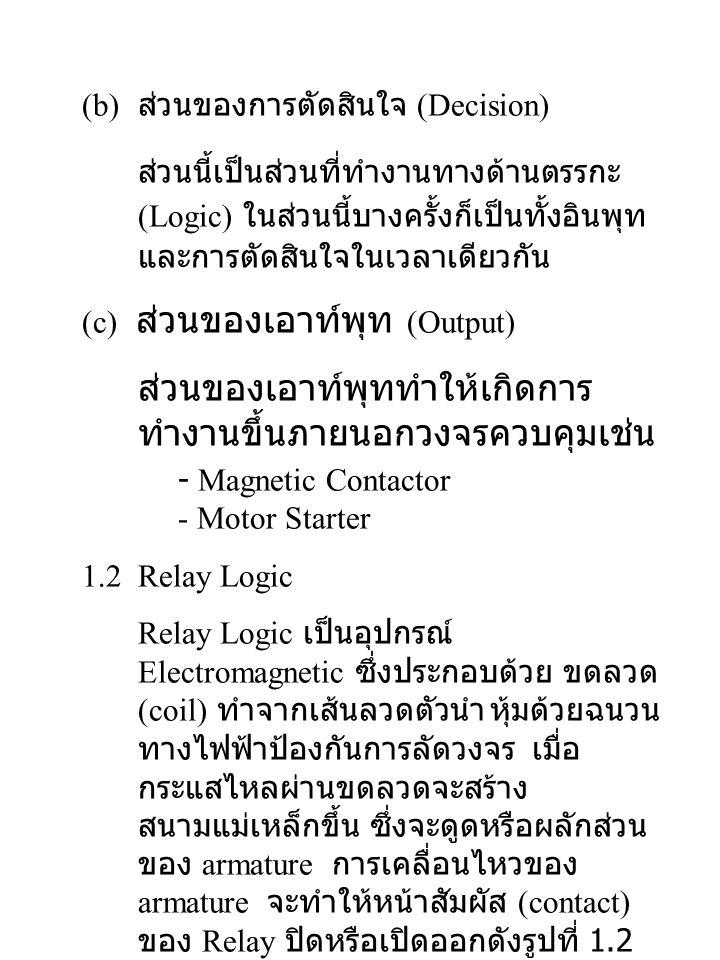 (b) ส่วนของการตัดสินใจ (Decision) ส่วนนี้เป็นส่วนที่ทำงานทางด้านตรรกะ (Logic) ในส่วนนี้บางครั้งก็เป็นทั้งอินพุท และการตัดสินใจในเวลาเดียวกัน (c) ส่วนของเอาท์พุท (Output) ส่วนของเอาท์พุททำให้เกิดการ ทำงานขึ้นภายนอกวงจรควบคุมเช่น - Magnetic Contactor - Motor Starter 1.2 Relay Logic Relay Logic เป็นอุปกรณ์ Electromagnetic ซึ่งประกอบด้วย ขดลวด (coil) ทำจากเส้นลวดตัวนำ หุ้มด้วยฉนวน ทางไฟฟ้าป้องกันการลัดวงจร เมื่อ กระแสไหลผ่านขดลวดจะสร้าง สนามแม่เหล็กขึ้น ซึ่งจะดูดหรือผลักส่วน ของ armature การเคลื่อนไหวของ armature จะทำให้หน้าสัมผัส (contact) ของ Relay ปิดหรือเปิดออกดังรูปที่ 1.2