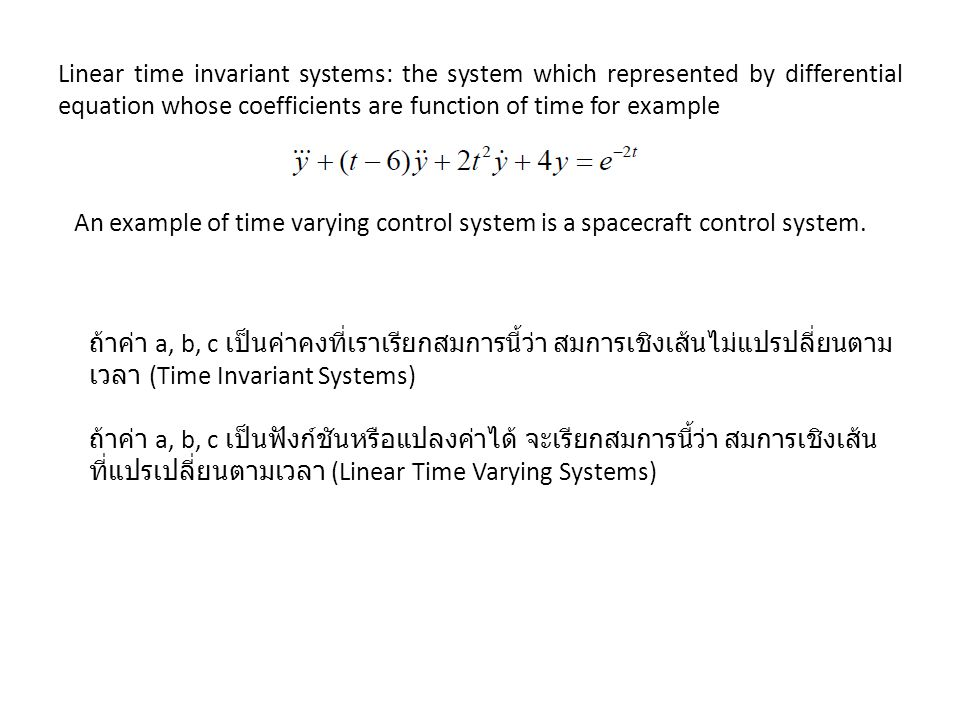 Linear time invariant systems: the system which represented by differential equation whose coefficients are function of time for example An example of time varying control system is a spacecraft control system.
