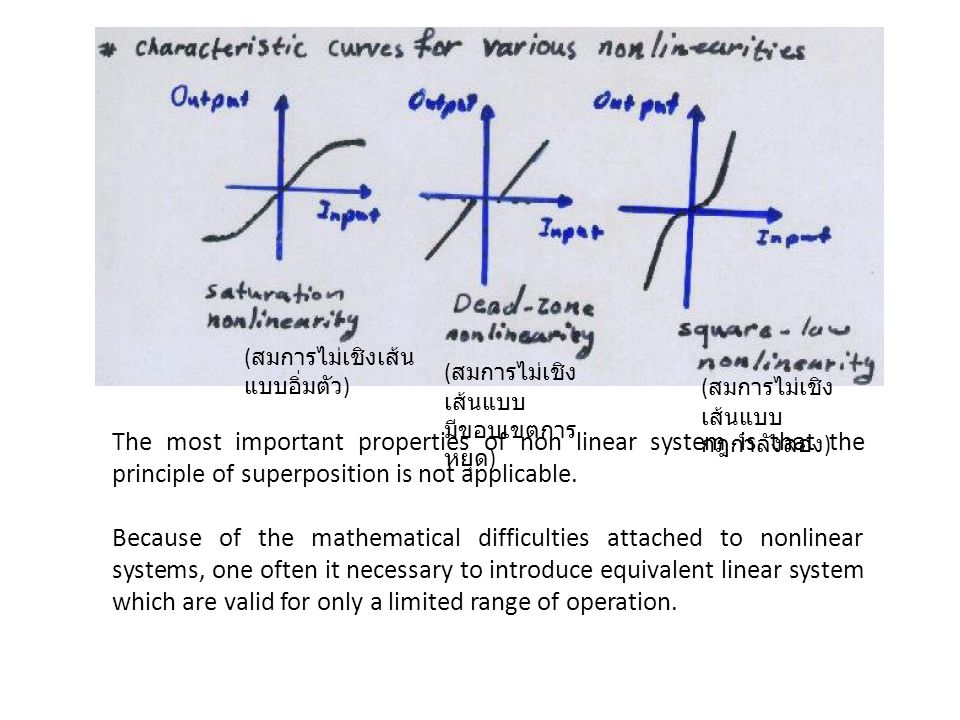 The most important properties of non linear system is that the principle of superposition is not applicable. Because of the mathematical difficulties