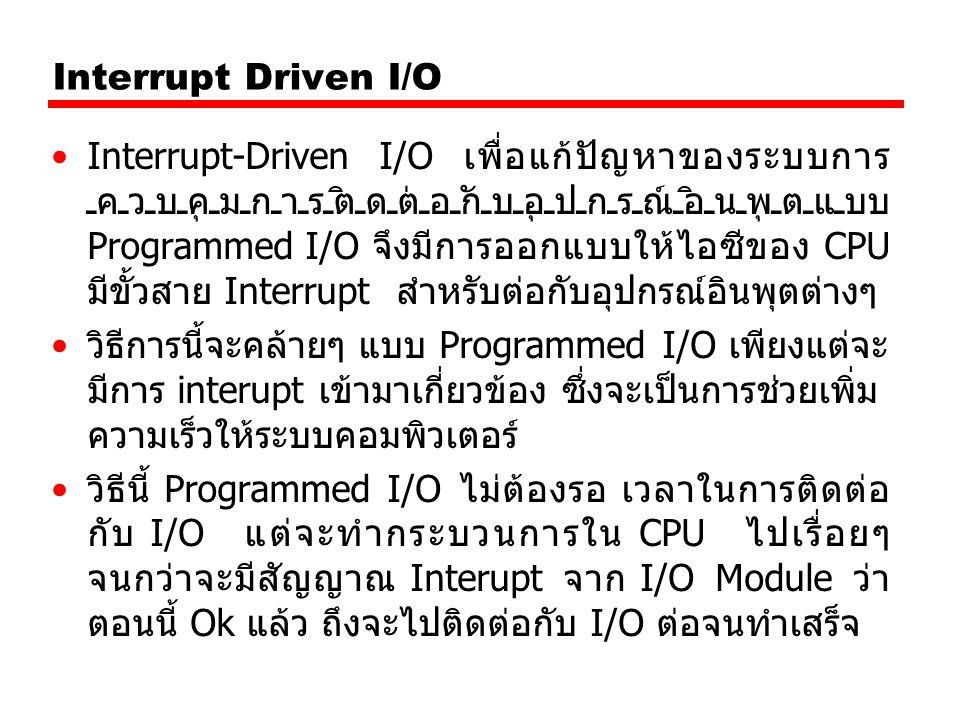 Interrupt Driven I/O Interrupt-Driven I/O เพื่อแก้ปัญหาของระบบการ ควบคุมการติดต่อกับอุปกรณ์อินพุตแบบ Programmed I/O จึงมีการออกแบบให้ไอซีของ CPU มีขั้วสาย Interrupt สำหรับต่อกับอุปกรณ์อินพุตต่างๆ วิธีการนี้จะคล้ายๆ แบบ Programmed I/O เพียงแต่จะ มีการ interupt เข้ามาเกี่ยวข้อง ซึ่งจะเป็นการช่วยเพิ่ม ความเร็วให้ระบบคอมพิวเตอร์ วิธีนี้ Programmed I/O ไม่ต้องรอ เวลาในการติดต่อ กับ I/O แต่จะทำกระบวนการใน CPU ไปเรื่อยๆ จนกว่าจะมีสัญญาณ Interupt จาก I/O Module ว่า ตอนนี้ Ok แล้ว ถึงจะไปติดต่อกับ I/O ต่อจนทำเสร็จ