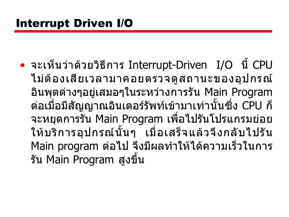 Interrupt Driven I/O จะเห็นว่าด้วยวิธีการ Interrupt-Driven I/O นี้ CPU ไม่ต้องเสียเวลามาคอยตรวจดูสถานะของอุปกรณ์ อินพุตต่างๆอยู่เสมอๆในระหว่างการรัน Main Program ต่อเมื่อมีสัญญาณอินเตอร์รัพท์เข้ามาเท่านั้นซึ่ง CPU ก็ จะหยุดการรัน Main Program เพื่อไปรันโปรแกรมย่อย ให้บริการอุปกรณ์นั้นๆ เมื่อเสร็จแล้วจึงกลับไปรัน Main program ต่อไป จึงมีผลทำให้ได้ความเร็วในการ รัน Main Program สูงขึ้น