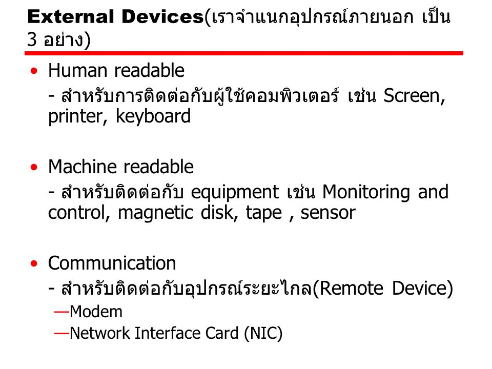 External Devices( เราจำแนกอุปกรณ์ภายนอก เป็น 3 อย่าง ) Human readable - สำหรับการติดต่อกับผู้ใช้คอมพิวเตอร์ เช่น Screen, printer, keyboard Machine readable - สำหรับติดต่อกับ equipment เช่น Monitoring and control, magnetic disk, tape, sensor Communication - สำหรับติดต่อกับอุปกรณ์ระยะไกล(Remote Device) —Modem —Network Interface Card (NIC)