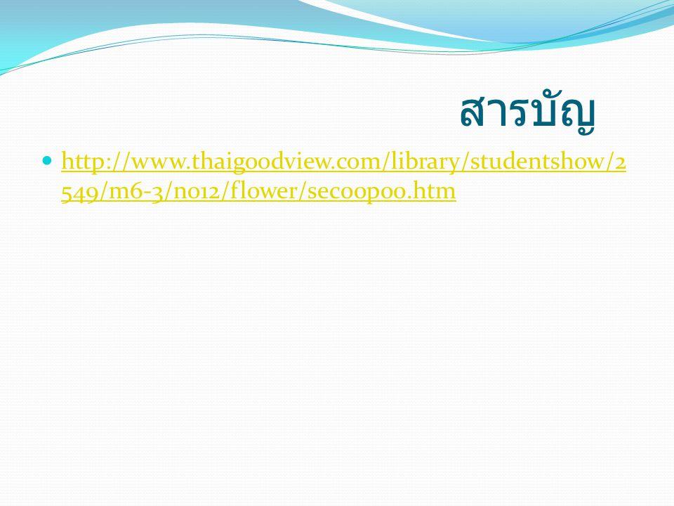 สารบัญ http://www.thaigoodview.com/library/studentshow/2 549/m6-3/no12/flower/sec00p00.htm http://www.thaigoodview.com/library/studentshow/2 549/m6-3/