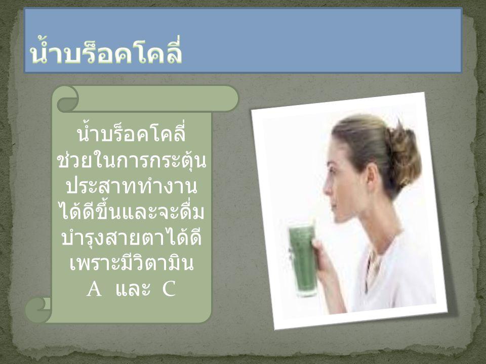 น้ำบร็อคโคลี่ ช่วยในการกระตุ้น ประสาททำงาน ได้ดีขึ้นและจะดื่ม บำรุงสายตาได้ดี เพราะมีวิตามิน A และ C