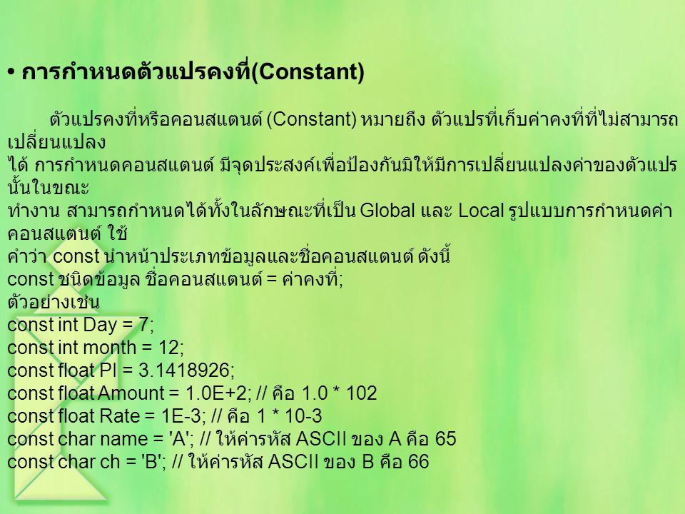 การกำหนดตัวแปรคงที่ (Constant) ตัวแปรคงที่หรือคอนสแตนต์ (Constant) หมายถึง ตัวแปรที่เก็บค่าคงที่ที่ไม่สามารถ เปลี่ยนแปลง ได้ การกำหนดคอนสแตนต์ มีจุดประสงค์เพื่อป้องกันมิให้มีการเปลี่ยนแปลงค่าของตัวแปร นั้นในขณะ ทำงาน สามารถกำหนดได้ทั้งในลักษณะที่เป็น Global และ Local รูปแบบการกำหนดค่า คอนสแตนต์ ใช้ คำว่า const นำหน้าประเภทข้อมูลและชื่อคอนสแตนต์ ดังนี้ const ชนิดข้อมูล ชื่อคอนสแตนต์ = ค่าคงที่ ; ตัวอย่างเช่น const int Day = 7; const int month = 12; const float PI = 3.1418926; const float Amount = 1.0E+2; // คือ 1.0 * 102 const float Rate = 1E-3; // คือ 1 * 10-3 const char name = A ; // ให้ค่ารหัส ASCII ของ A คือ 65 const char ch = B ; // ให้ค่ารหัส ASCII ของ B คือ 66